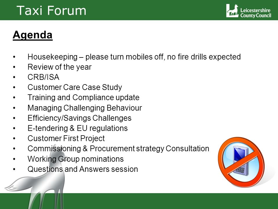 Taxi Forum Agenda Housekeeping – please turn mobiles off, no fire drills expected Review of the year CRB/ISA Customer Care Case Study Training and Compliance update Managing Challenging Behaviour Efficiency/Savings Challenges E-tendering & EU regulations Customer First Project Commissioning & Procurement strategy Consultation Working Group nominations Questions and Answers session