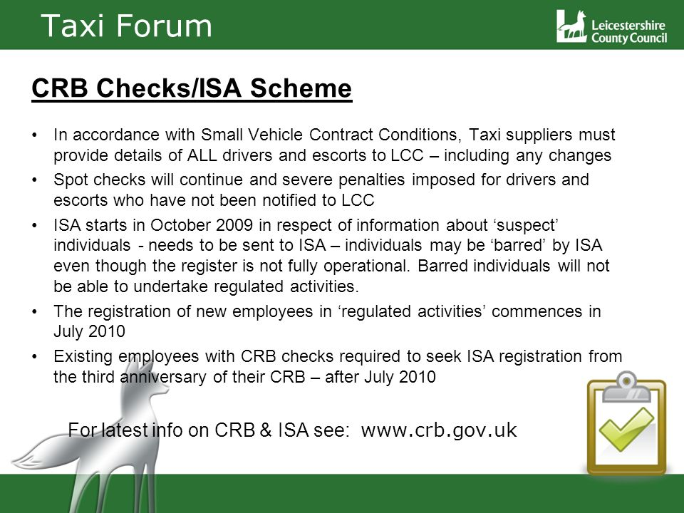 Taxi Forum CRB Checks/ISA Scheme In accordance with Small Vehicle Contract Conditions, Taxi suppliers must provide details of ALL drivers and escorts to LCC – including any changes Spot checks will continue and severe penalties imposed for drivers and escorts who have not been notified to LCC ISA starts in October 2009 in respect of information about suspect individuals - needs to be sent to ISA – individuals may be barred by ISA even though the register is not fully operational.