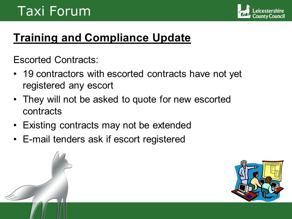 Taxi Forum Training and Compliance Update Escorted Contracts: 19 contractors with escorted contracts have not yet registered any escort They will not be asked to quote for new escorted contracts Existing contracts may not be extended E-mail tenders ask if escort registered