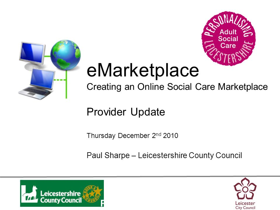 Personalisation eMarketplace Creating an Online Social Care Marketplace Provider Update Thursday December 2 nd 2010 Paul Sharpe – Leicestershire Count