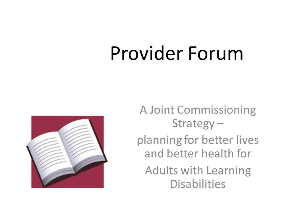 Provider Forum A Joint Commissioning Strategy – planning for better lives and better health for Adults with Learning Disabilities
