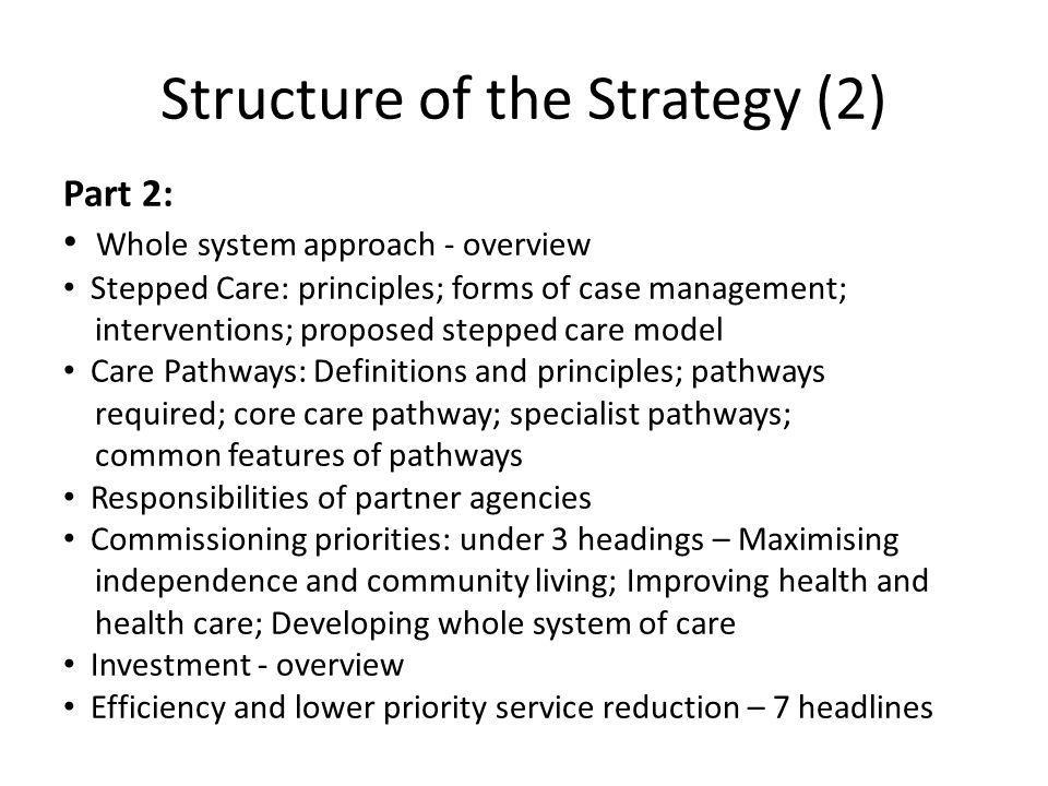 Structure of the Strategy (2) Part 2: Whole system approach - overview Stepped Care: principles; forms of case management; interventions; proposed stepped care model Care Pathways: Definitions and principles; pathways required; core care pathway; specialist pathways; common features of pathways Responsibilities of partner agencies Commissioning priorities: under 3 headings – Maximising independence and community living; Improving health and health care; Developing whole system of care Investment - overview Efficiency and lower priority service reduction – 7 headlines