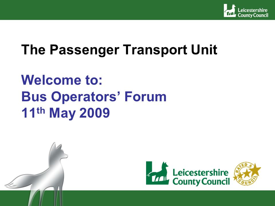 The Passenger Transport Unit Welcome to: Bus Operators Forum 11 th May 2009