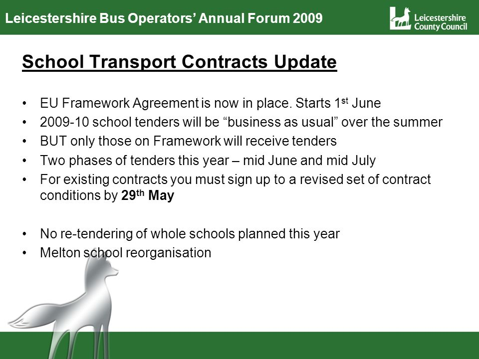 Leicestershire Bus Operators Annual Forum 2009 School Transport Contracts Update EU Framework Agreement is now in place. Starts 1 st June 2009-10 scho