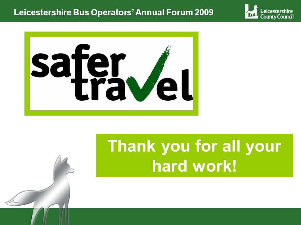 Leicestershire Bus Operators Annual Forum 2009 Thank you for all your hard work!