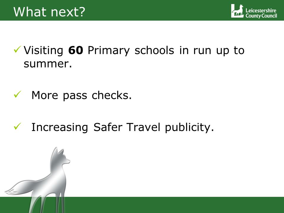Visiting 60 Primary schools in run up to summer. More pass checks. Increasing Safer Travel publicity. What next?