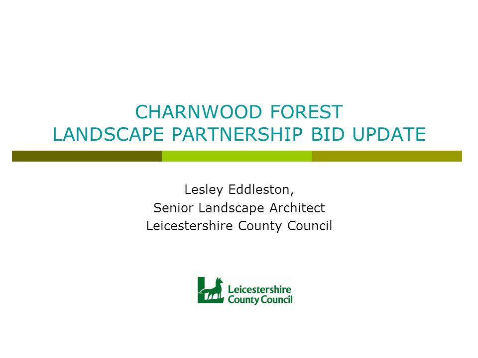 CHARNWOOD FOREST LANDSCAPE PARTNERSHIP BID UPDATE Lesley Eddleston, Senior Landscape Architect Leicestershire County Council