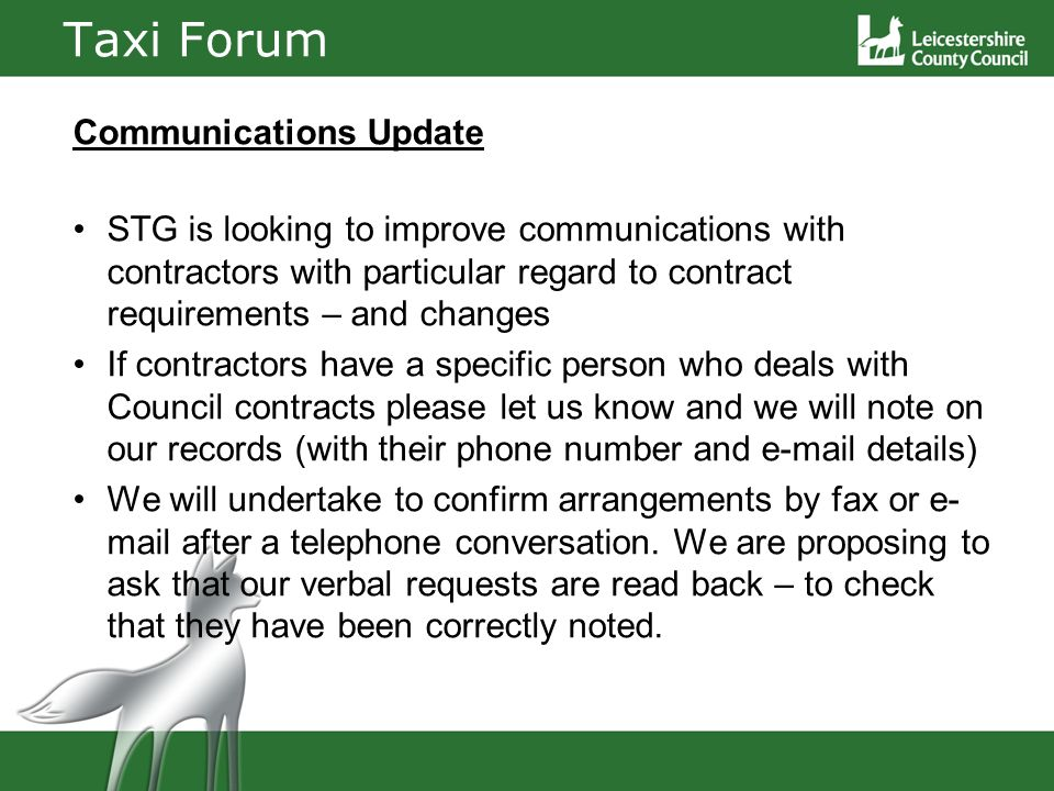 Taxi Forum Communications Update STG is looking to improve communications with contractors with particular regard to contract requirements – and changes If contractors have a specific person who deals with Council contracts please let us know and we will note on our records (with their phone number and e-mail details) We will undertake to confirm arrangements by fax or e- mail after a telephone conversation.