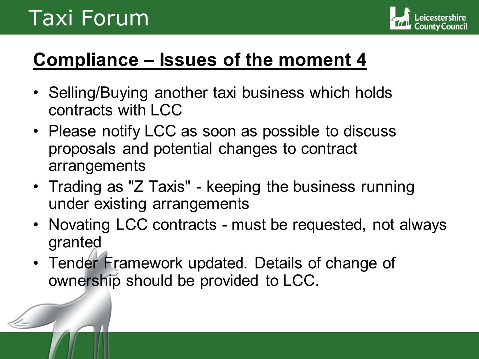 Taxi Forum Compliance – Issues of the moment 4 Selling/Buying another taxi business which holds contracts with LCC Please notify LCC as soon as possible to discuss proposals and potential changes to contract arrangements Trading as Z Taxis - keeping the business running under existing arrangements Novating LCC contracts - must be requested, not always granted Tender Framework updated.