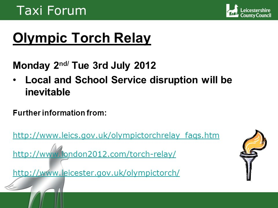 Taxi Forum Olympic Torch Relay Monday 2 nd/ Tue 3rd July 2012 Local and School Service disruption will be inevitable Further information from: http://www.leics.gov.uk/olympictorchrelay_faqs.htm http://www.london2012.com/torch-relay/ http://www.leicester.gov.uk/olympictorch/