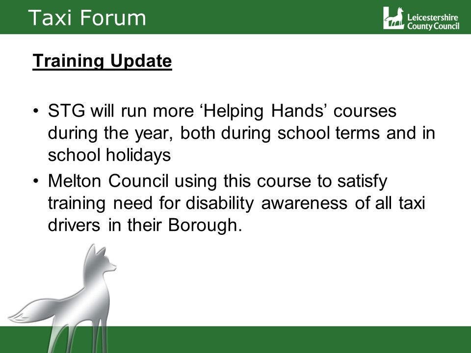 Taxi Forum Training Update STG will run more Helping Hands courses during the year, both during school terms and in school holidays Melton Council using this course to satisfy training need for disability awareness of all taxi drivers in their Borough.