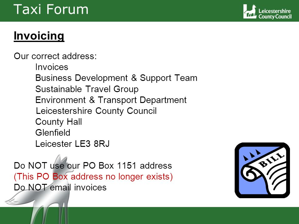Taxi Forum Invoicing Our correct address: Invoices Business Development & Support Team Sustainable Travel Group Environment & Transport Department Leicestershire County Council County Hall Glenfield Leicester LE3 8RJ Do NOT use our PO Box 1151 address (This PO Box address no longer exists) Do NOT email invoices