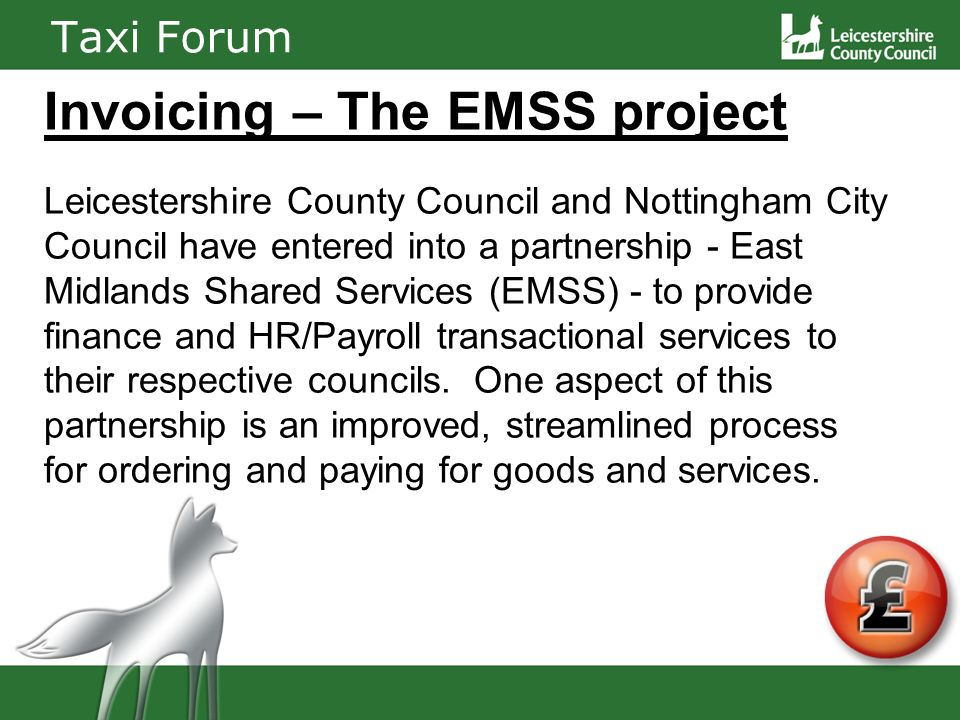Taxi Forum Invoicing – The EMSS project Leicestershire County Council and Nottingham City Council have entered into a partnership - East Midlands Shared Services (EMSS) - to provide finance and HR/Payroll transactional services to their respective councils.