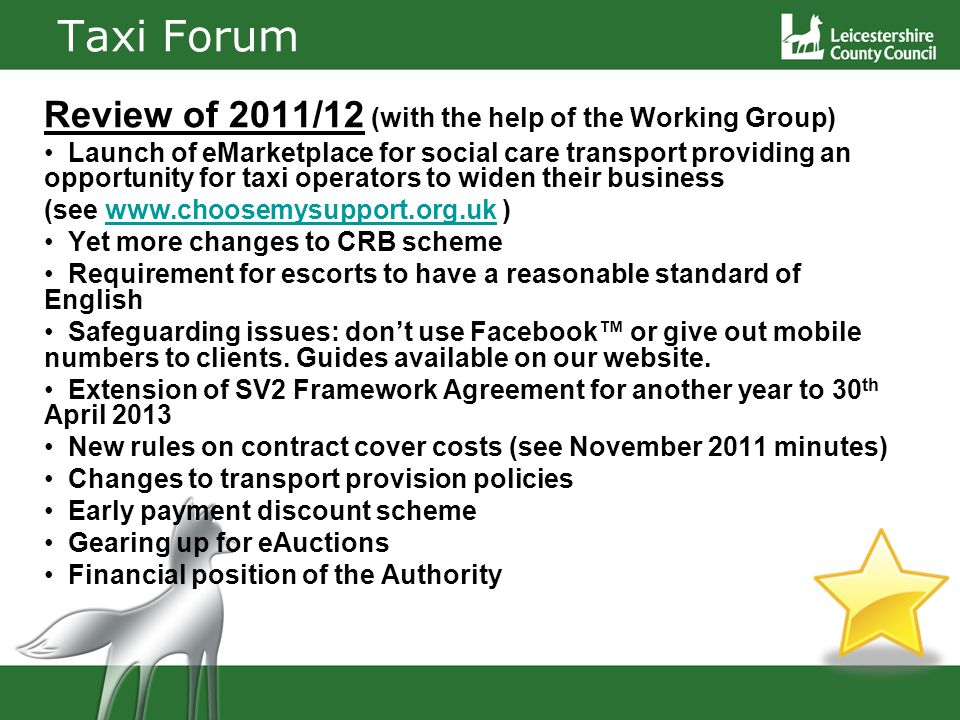Taxi Forum Review of 2011/12 (with the help of the Working Group) Launch of eMarketplace for social care transport providing an opportunity for taxi operators to widen their business (see www.choosemysupport.org.uk )www.choosemysupport.org.uk Yet more changes to CRB scheme Requirement for escorts to have a reasonable standard of English Safeguarding issues: dont use Facebook or give out mobile numbers to clients.