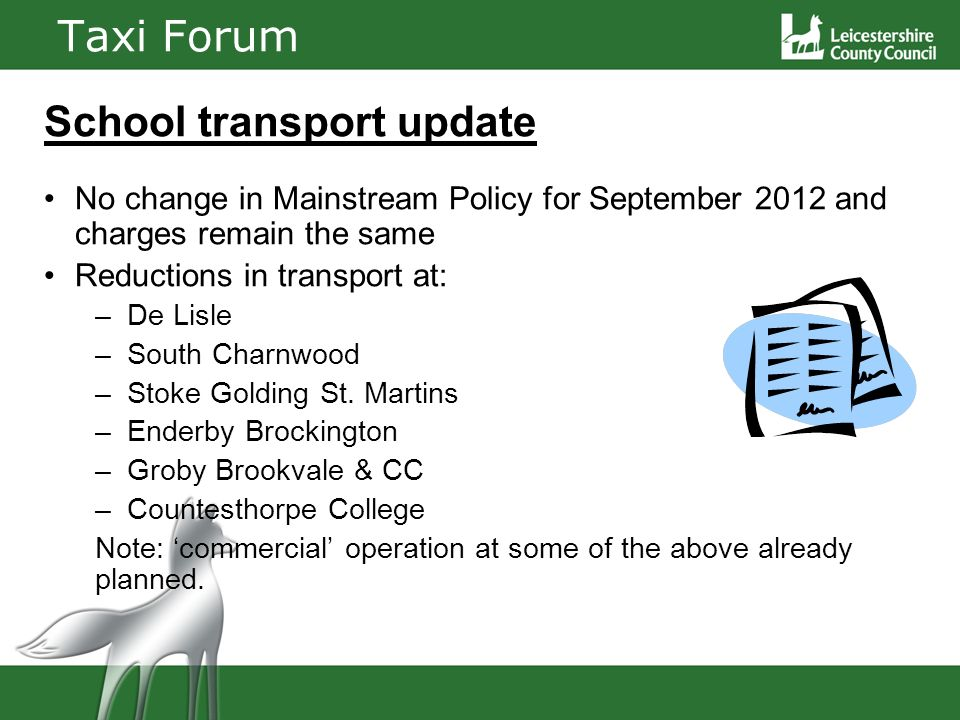 Taxi Forum School transport update No change in Mainstream Policy for September 2012 and charges remain the same Reductions in transport at: – De Lisle – South Charnwood – Stoke Golding St.
