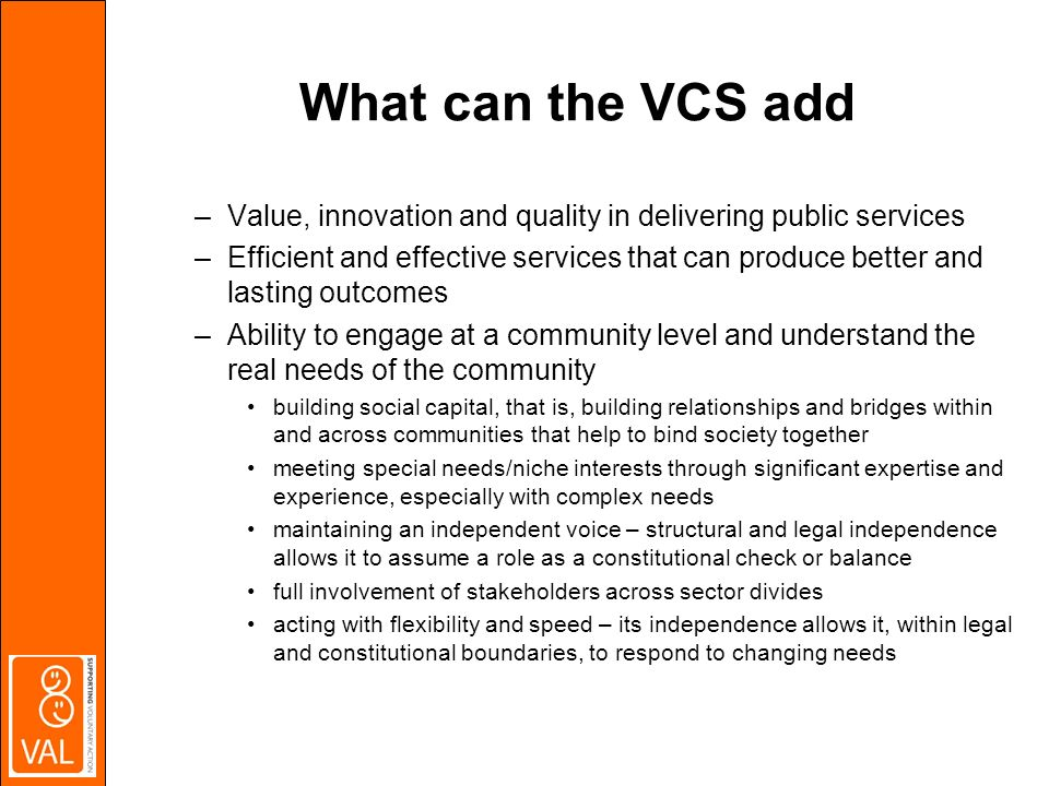 What can the VCS add –Value, innovation and quality in delivering public services –Efficient and effective services that can produce better and lasting outcomes –Ability to engage at a community level and understand the real needs of the community building social capital, that is, building relationships and bridges within and across communities that help to bind society together meeting special needs/niche interests through significant expertise and experience, especially with complex needs maintaining an independent voice – structural and legal independence allows it to assume a role as a constitutional check or balance full involvement of stakeholders across sector divides acting with flexibility and speed – its independence allows it, within legal and constitutional boundaries, to respond to changing needs