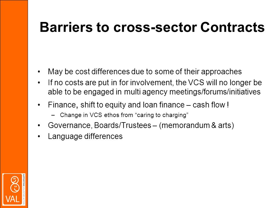 Barriers to cross-sector Contracts May be cost differences due to some of their approaches If no costs are put in for involvement, the VCS will no longer be able to be engaged in multi agency meetings/forums/initiatives Finance, shift to equity and loan finance – cash flow .