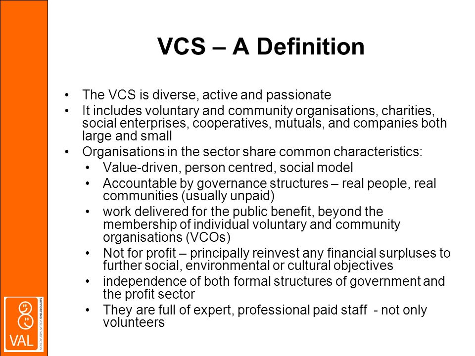VCS – A Definition The VCS is diverse, active and passionate It includes voluntary and community organisations, charities, social enterprises, cooperatives, mutuals, and companies both large and small Organisations in the sector share common characteristics: Value-driven, person centred, social model Accountable by governance structures – real people, real communities (usually unpaid) work delivered for the public benefit, beyond the membership of individual voluntary and community organisations (VCOs) Not for profit – principally reinvest any financial surpluses to further social, environmental or cultural objectives independence of both formal structures of government and the profit sector They are full of expert, professional paid staff - not only volunteers