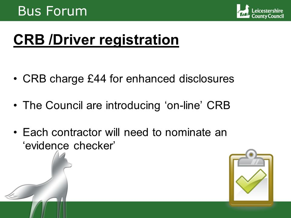 Bus Forum CRB /Driver registration CRB charge £44 for enhanced disclosures The Council are introducing on-line CRB Each contractor will need to nominate an evidence checker
