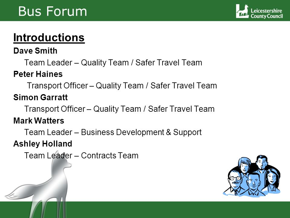 Bus Forum Introductions Dave Smith Team Leader – Quality Team / Safer Travel Team Peter Haines Transport Officer – Quality Team / Safer Travel Team Simon Garratt Transport Officer – Quality Team / Safer Travel Team Mark Watters Team Leader – Business Development & Support Ashley Holland Team Leader – Contracts Team