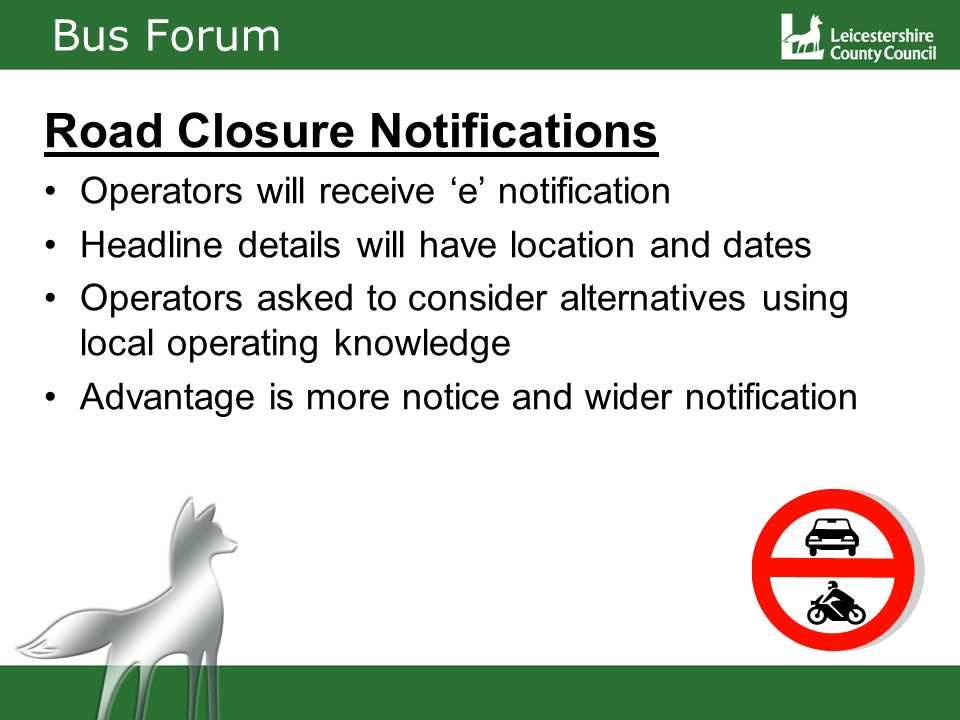 Bus Forum Road Closure Notifications Operators will receive e notification Headline details will have location and dates Operators asked to consider alternatives using local operating knowledge Advantage is more notice and wider notification