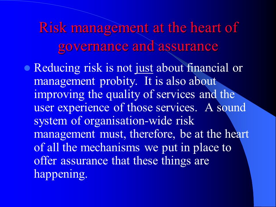 Risk management at the heart of governance and assurance Reducing risk is not just about financial or management probity.