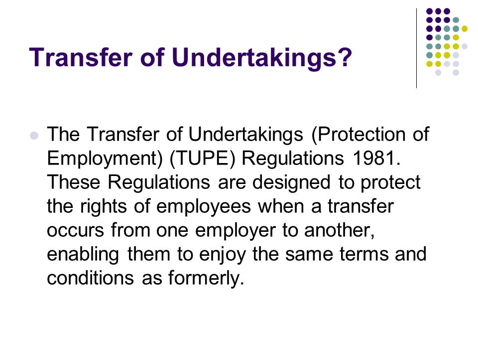 Transfer of Undertakings? The Transfer of Undertakings (Protection of Employment) (TUPE) Regulations 1981. These Regulations are designed to protect t