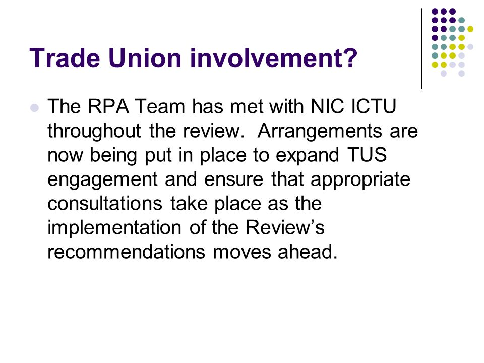 Trade Union involvement? The RPA Team has met with NIC ICTU throughout the review. Arrangements are now being put in place to expand TUS engagement an