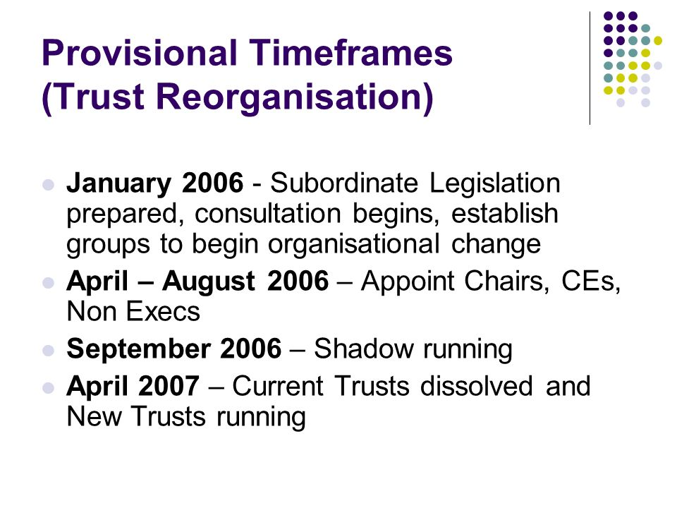 Provisional Timeframes (Trust Reorganisation) January 2006 - Subordinate Legislation prepared, consultation begins, establish groups to begin organisational change April – August 2006 – Appoint Chairs, CEs, Non Execs September 2006 – Shadow running April 2007 – Current Trusts dissolved and New Trusts running