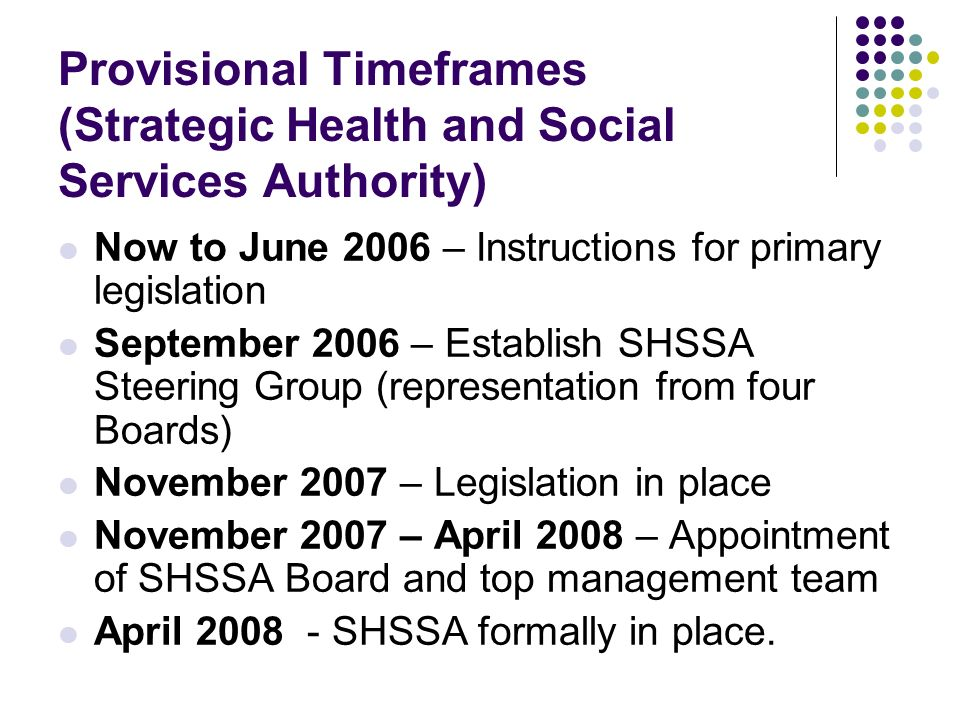 Provisional Timeframes (Strategic Health and Social Services Authority) Now to June 2006 – Instructions for primary legislation September 2006 – Establish SHSSA Steering Group (representation from four Boards) November 2007 – Legislation in place November 2007 – April 2008 – Appointment of SHSSA Board and top management team April 2008 - SHSSA formally in place.