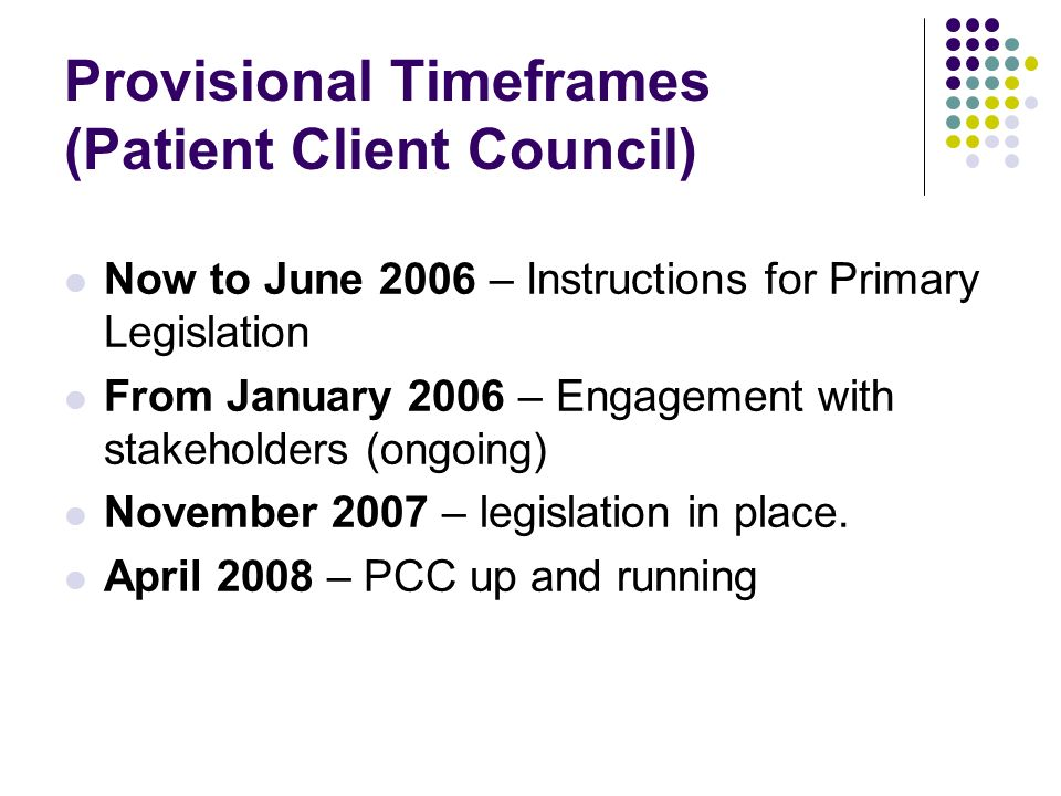 Provisional Timeframes (Patient Client Council) Now to June 2006 – Instructions for Primary Legislation From January 2006 – Engagement with stakeholders (ongoing) November 2007 – legislation in place.