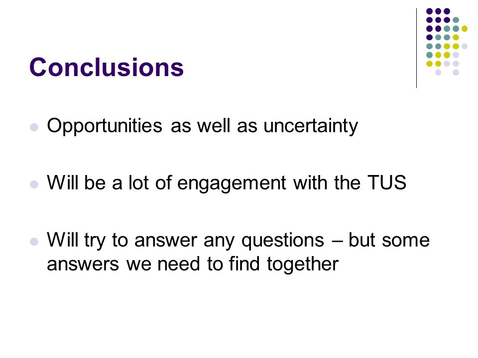 Conclusions Opportunities as well as uncertainty Will be a lot of engagement with the TUS Will try to answer any questions – but some answers we need