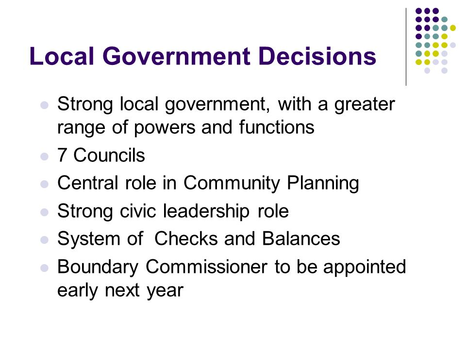 Local Government Decisions Strong local government, with a greater range of powers and functions 7 Councils Central role in Community Planning Strong civic leadership role System of Checks and Balances Boundary Commissioner to be appointed early next year