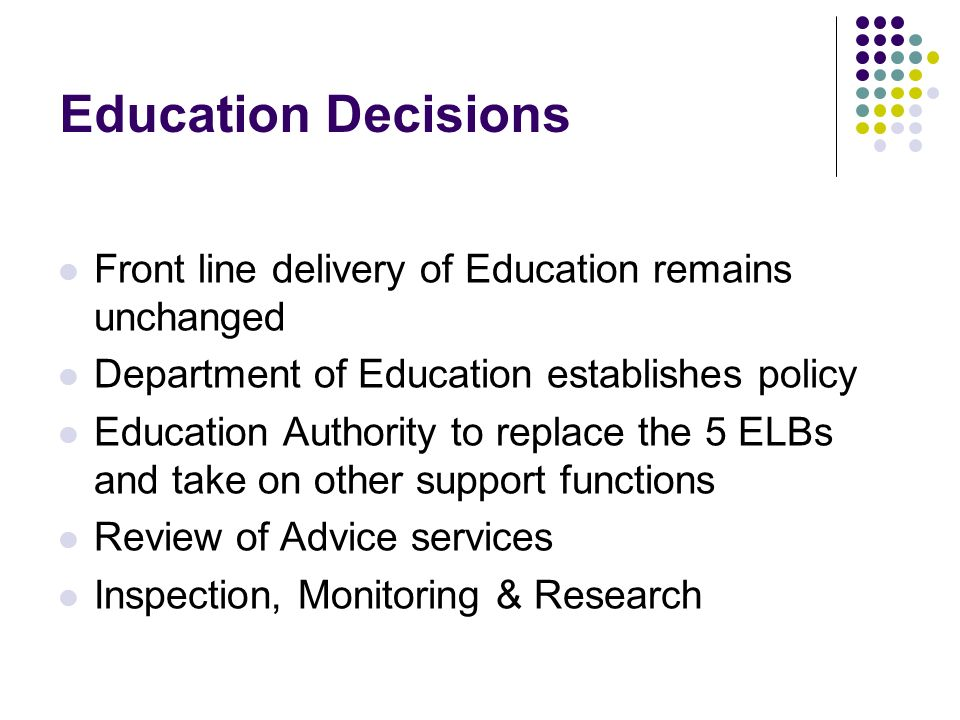 Education Decisions Front line delivery of Education remains unchanged Department of Education establishes policy Education Authority to replace the 5 ELBs and take on other support functions Review of Advice services Inspection, Monitoring & Research