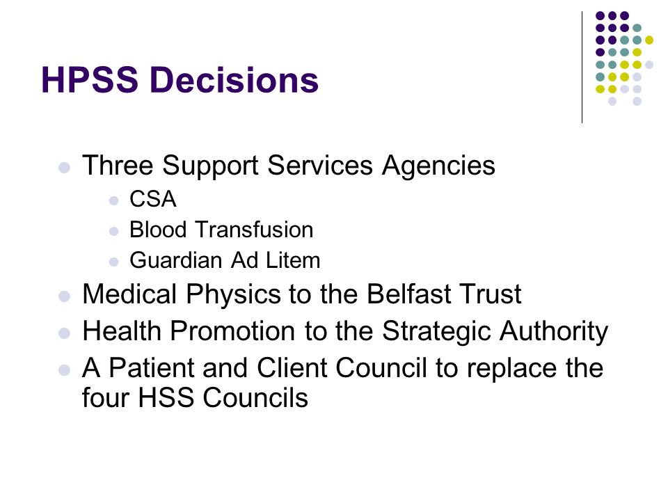 HPSS Decisions Three Support Services Agencies CSA Blood Transfusion Guardian Ad Litem Medical Physics to the Belfast Trust Health Promotion to the Strategic Authority A Patient and Client Council to replace the four HSS Councils