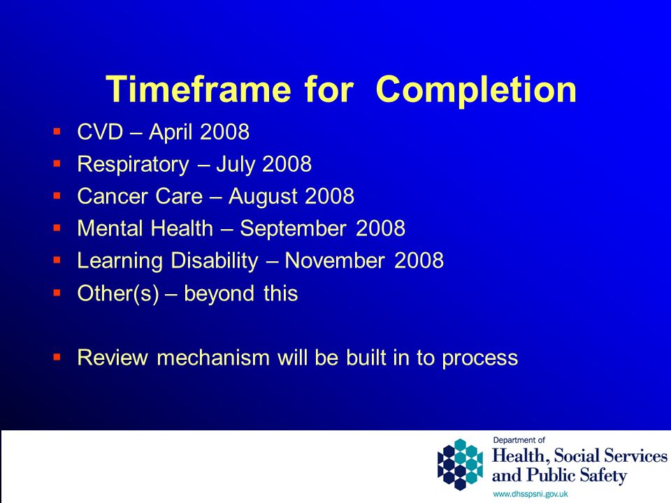 Timeframe for Completion CVD – April 2008 Respiratory – July 2008 Cancer Care – August 2008 Mental Health – September 2008 Learning Disability – November 2008 Other(s) – beyond this Review mechanism will be built in to process