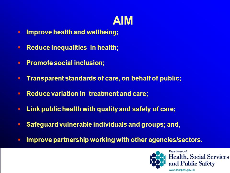 AIM Improve health and wellbeing; Reduce inequalities in health; Promote social inclusion; Transparent standards of care, on behalf of public; Reduce variation in treatment and care; Link public health with quality and safety of care; Safeguard vulnerable individuals and groups; and, Improve partnership working with other agencies/sectors.