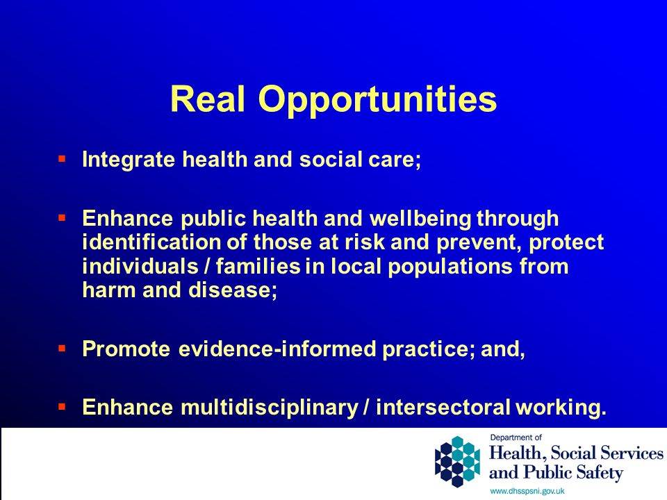 Real Opportunities Integrate health and social care; Enhance public health and wellbeing through identification of those at risk and prevent, protect individuals / families in local populations from harm and disease; Promote evidence-informed practice; and, Enhance multidisciplinary / intersectoral working.