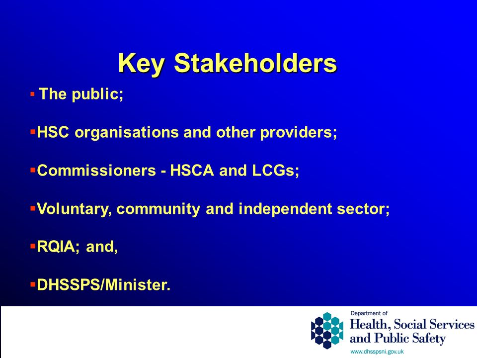 The public; HSC organisations and other providers; Commissioners - HSCA and LCGs; Voluntary, community and independent sector; RQIA; and, DHSSPS/Minis