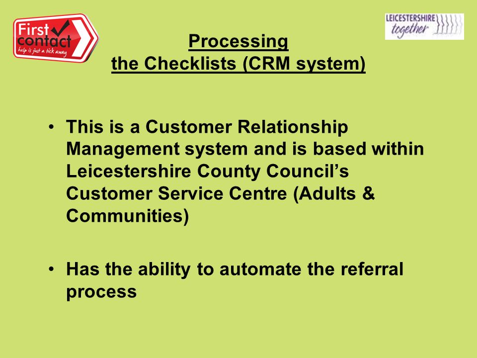 Processing the Checklists (CRM system) This is a Customer Relationship Management system and is based within Leicestershire County Councils Customer Service Centre (Adults & Communities) Has the ability to automate the referral process