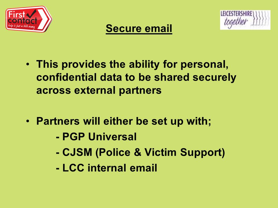 Secure  This provides the ability for personal, confidential data to be shared securely across external partners Partners will either be set up with; - PGP Universal - CJSM (Police & Victim Support) - LCC internal