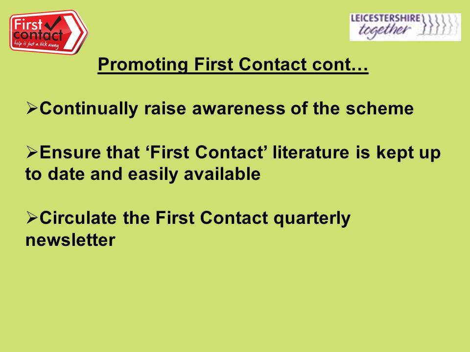 Promoting First Contact cont… Continually raise awareness of the scheme Ensure that First Contact literature is kept up to date and easily available Circulate the First Contact quarterly newsletter