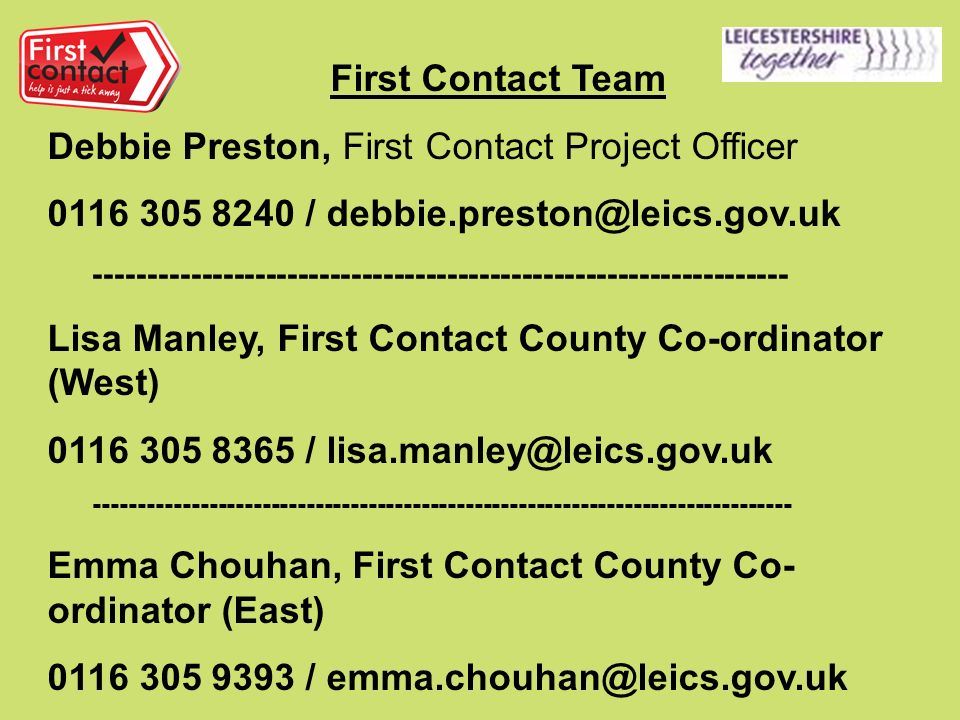 First Contact Team Debbie Preston, First Contact Project Officer / Lisa Manley, First Contact County Co-ordinator (West) / Emma Chouhan, First Contact County Co- ordinator (East) /