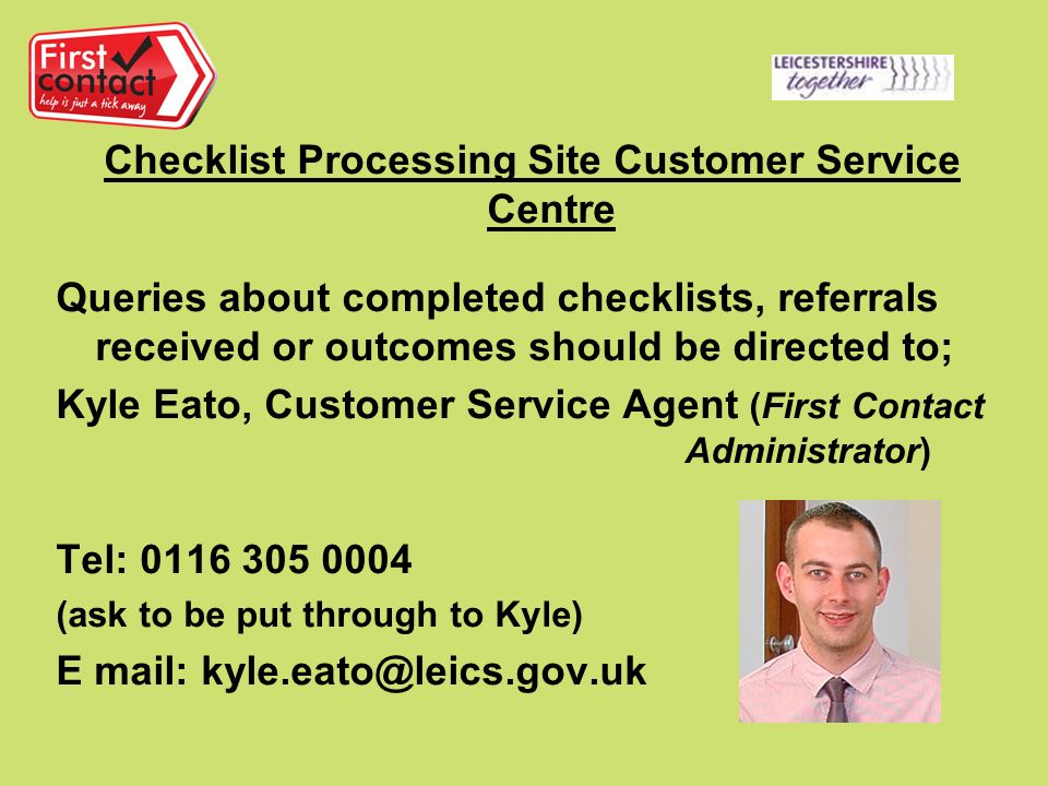 Checklist Processing Site Customer Service Centre Queries about completed checklists, referrals received or outcomes should be directed to; Kyle Eato, Customer Service Agent (First Contact Administrator) Tel: (ask to be put through to Kyle) E mail: