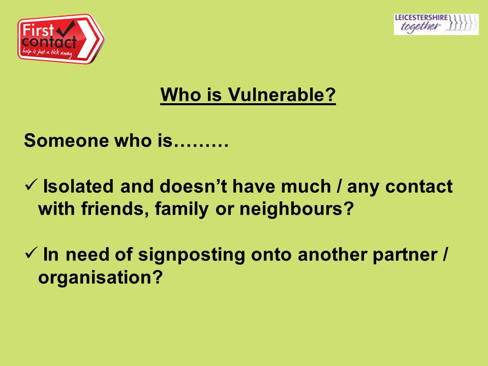 Who is Vulnerable? Someone who is……… Isolated and doesnt have much / any contact with friends, family or neighbours? In need of signposting onto anoth