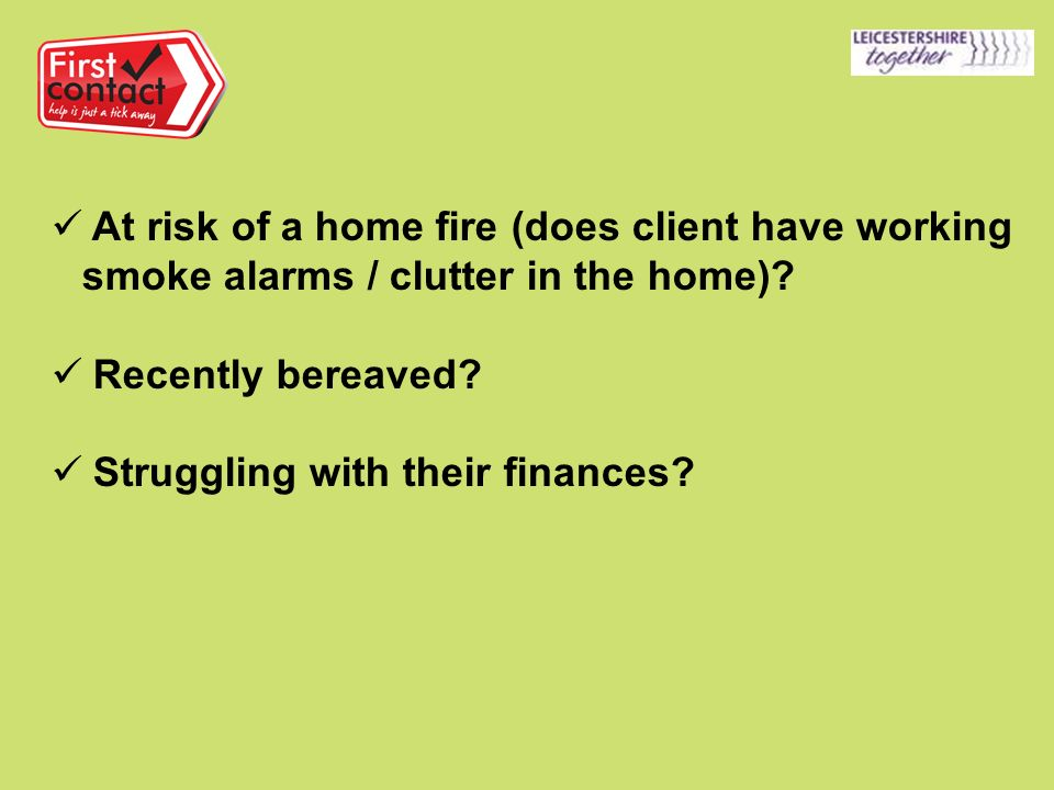 At risk of a home fire (does client have working smoke alarms / clutter in the home)? Recently bereaved? Struggling with their finances?