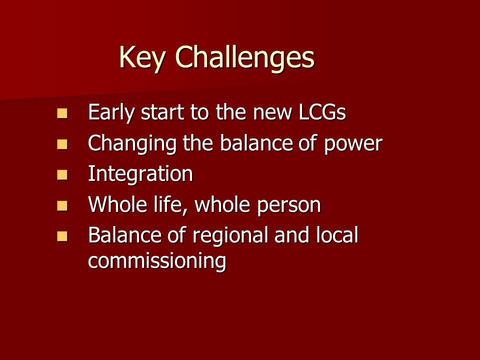 Key Challenges Early start to the new LCGs Early start to the new LCGs Changing the balance of power Changing the balance of power Integration Integration Whole life, whole person Whole life, whole person Balance of regional and local commissioning Balance of regional and local commissioning