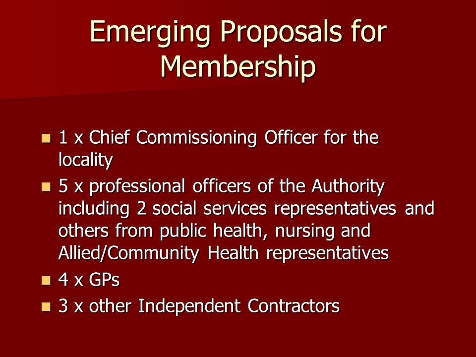 Emerging Proposals for Membership 1 x Chief Commissioning Officer for the locality 1 x Chief Commissioning Officer for the locality 5 x professional officers of the Authority including 2 social services representatives and others from public health, nursing and Allied/Community Health representatives 5 x professional officers of the Authority including 2 social services representatives and others from public health, nursing and Allied/Community Health representatives 4 x GPs 4 x GPs 3 x other Independent Contractors 3 x other Independent Contractors