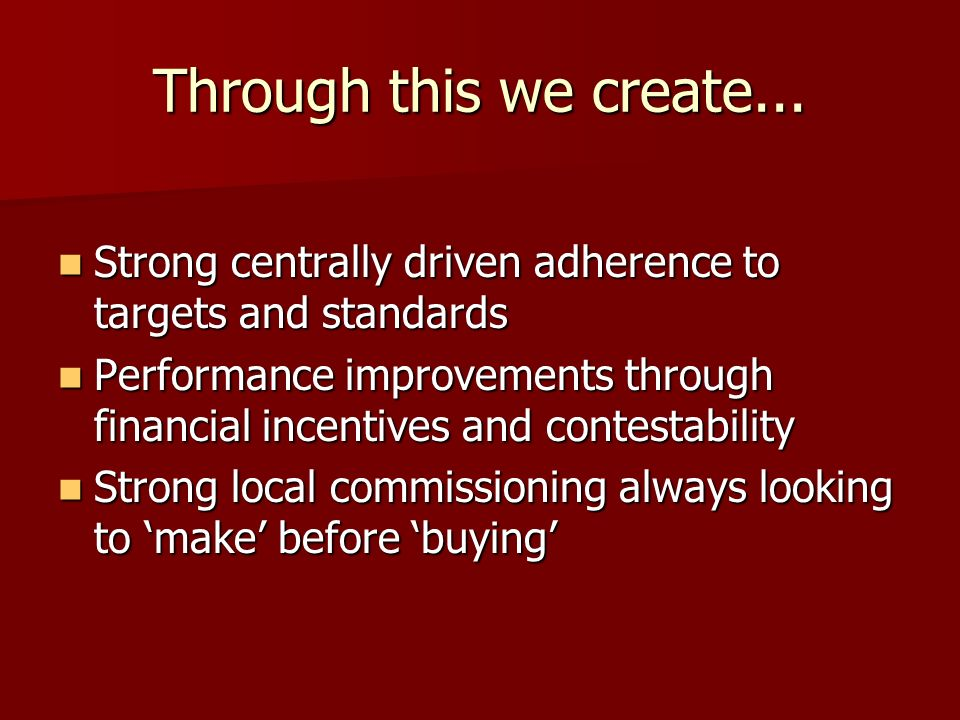 Through this we create... Strong centrally driven adherence to targets and standards Strong centrally driven adherence to targets and standards Perfor
