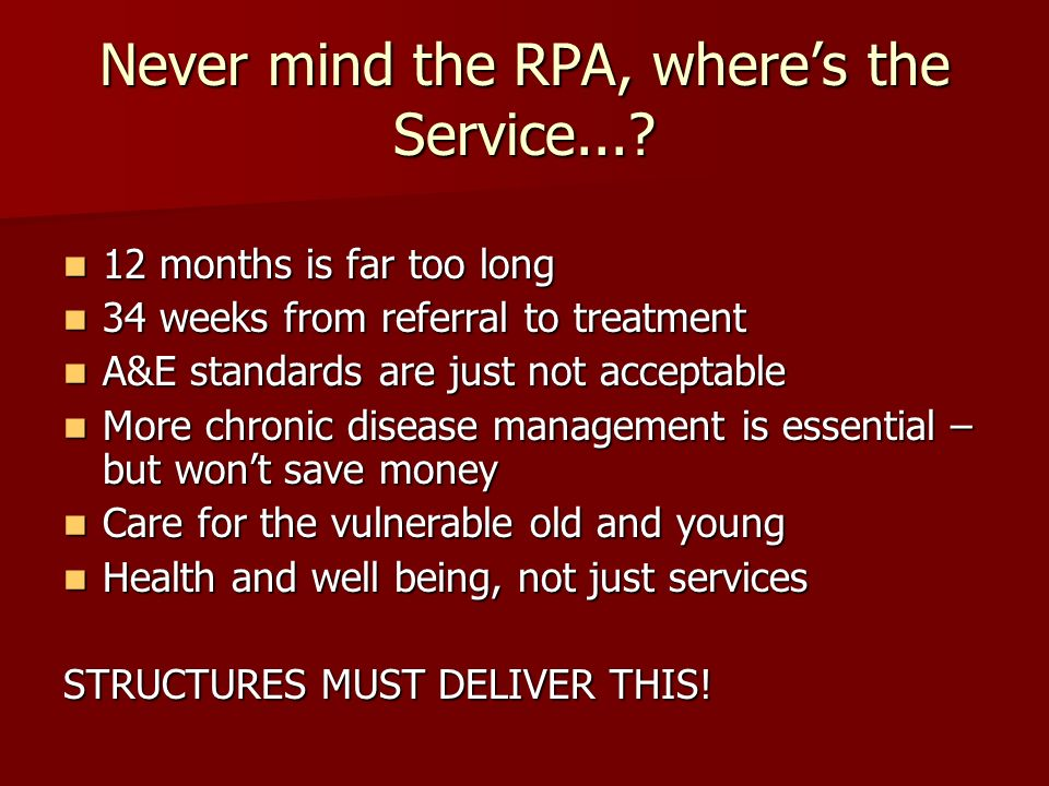 Never mind the RPA, wheres the Service...? 12 months is far too long 12 months is far too long 34 weeks from referral to treatment 34 weeks from refer